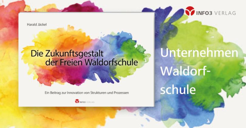 Harald Jäckel: Die Zukunftsgestalt der Freien Waldorfschule. © Info3 Verlag